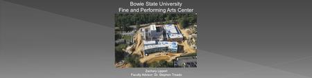 Bowie State University Fine and Performing Arts Center Zachary Lippert Faculty Advisor: Dr. Stephen Treado.