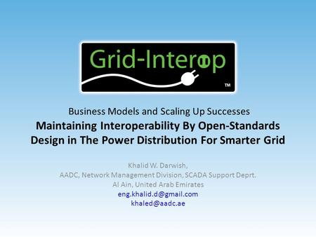 Business Models and Scaling Up Successes Maintaining Interoperability By Open-Standards Design in The Power Distribution For Smarter Grid Khalid W. Darwish,