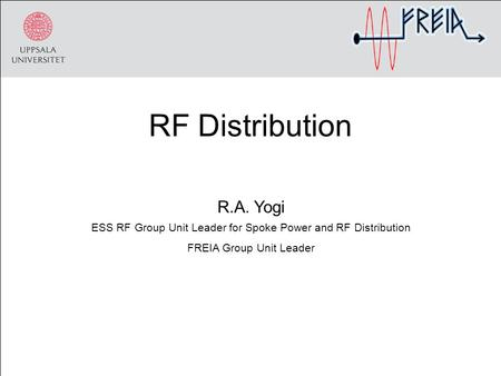 RF Distribution R.A. Yogi ESS RF Group Unit Leader for Spoke Power and RF Distribution FREIA Group Unit Leader.