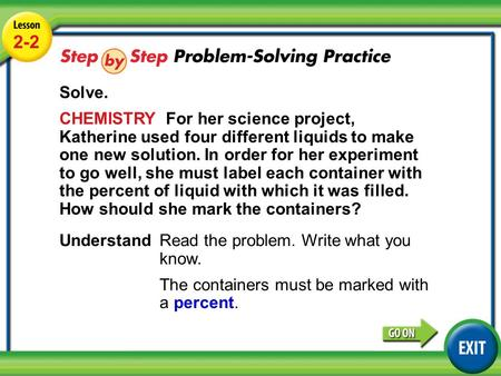 Lesson 2-2 Example 4 2-2 Solve. CHEMISTRY For her science project, Katherine used four different liquids to make one new solution. In order for her experiment.