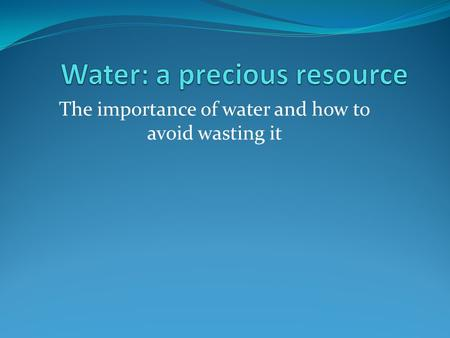 The importance of water and how to avoid wasting it.