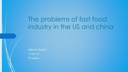 The problems of fast food industry in the US and china Arlenne Olvera 11/20 /14 5 th period.