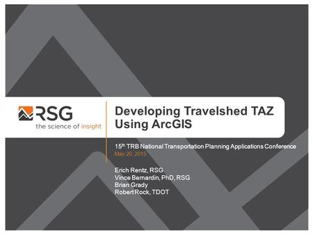 Developing Travelshed TAZ Using ArcGIS 15 th TRB National Transportation Planning Applications Conference May 20, 2015 Erich Rentz, RSG Vince Bernardin,