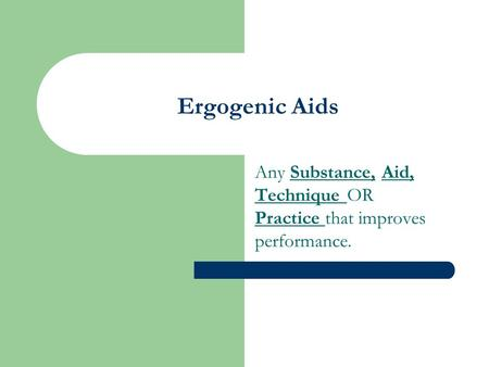 Ergogenic Aids Any Substance, Aid, Technique OR Practice that improves performance.