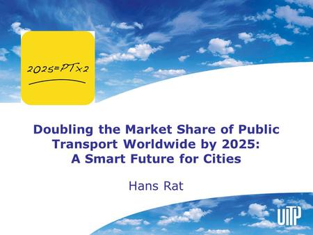 Doubling the Market Share of Public Transport Worldwide by 2025: A Smart Future for Cities Hans Rat.