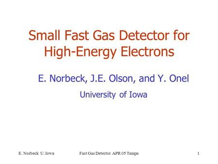 E. Norbeck U. IowaFast Gas Detector APR 05 Tampa1 Small Fast Gas Detector for High-Energy Electrons E. Norbeck, J.E. Olson, and Y. Onel University of Iowa.