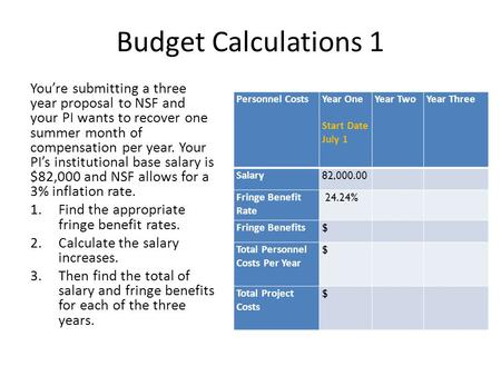 Budget Calculations 1 You're submitting a three year proposal to NSF and your PI wants to recover one summer month of compensation per year. Your PI's.