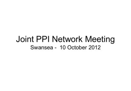 Joint PPI Network Meeting Swansea - 10 October 2012.