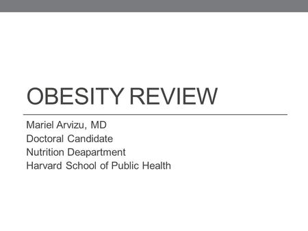 OBESITY REVIEW Mariel Arvizu, MD Doctoral Candidate Nutrition Deapartment Harvard School of Public Health.