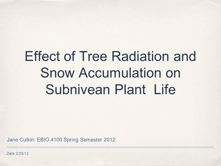 Date 2/25/12 Effect of Tree Radiation and Snow Accumulation on Subnivean Plant Life Jane Culkin: EBIO 4100 Spring Semester 2012.