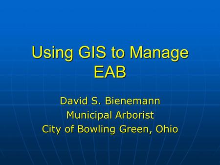 Using GIS to Manage EAB David S. Bienemann Municipal Arborist City of Bowling Green, Ohio.