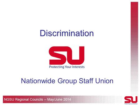NGSU Regional Councils – May/June 2014 Discrimination Nationwide Group Staff Union.