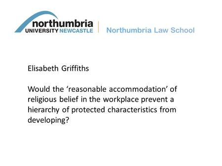 Northumbria Law School Elisabeth Griffiths Would the 'reasonable accommodation' of religious belief in the workplace prevent a hierarchy of protected characteristics.