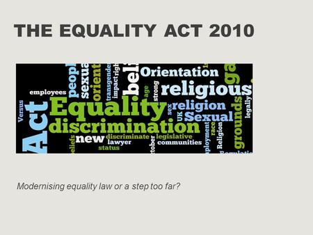 THE EQUALITY ACT 2010 Modernising equality law or a step too far?