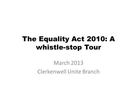 The Equality Act 2010: A whistle-stop Tour March 2013 Clerkenwell Unite Branch.