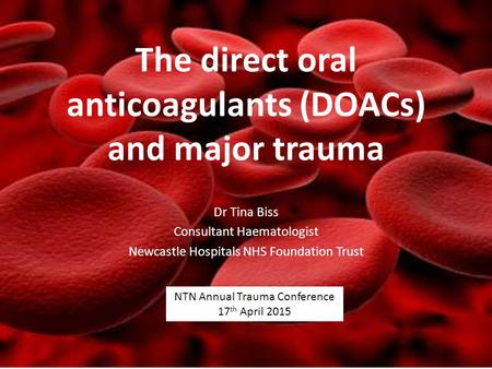 The direct oral anticoagulants (DOACs) and major trauma Dr Tina Biss Consultant Haematologist Newcastle Hospitals NHS Foundation Trust NTN Annual Trauma.