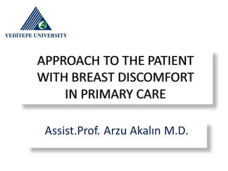APPROACH TO THE PATIENT WITH BREAST DISCOMFORT IN PRIMARY CARE Assist.Prof. Arzu Akalın M.D.