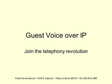 Hotel Movie Network 1030 S. Mesa Dr. Mesa, Arizona, 85210 Tel: 800.816.1685 Guest Voice over IP Join the telephony revolution.
