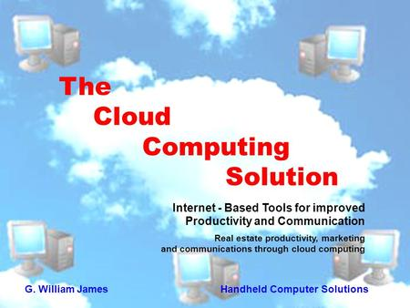 The Cloud Computing Solution Internet - Based Tools for improved Productivity and Communication Real estate productivity, marketing and communications.