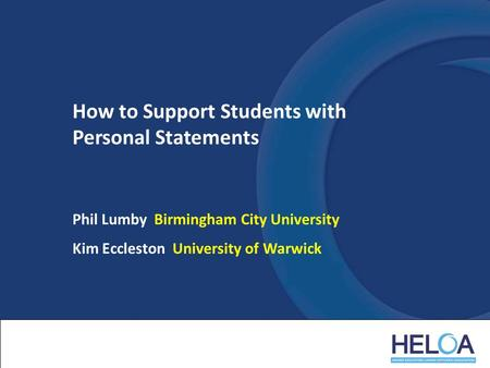 How to Support Students with Personal Statements Phil Lumby Birmingham City University Kim Eccleston University of Warwick.