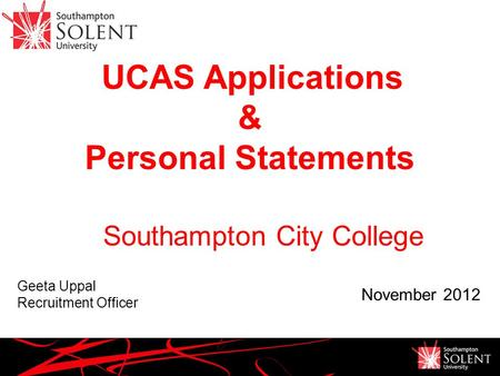 UCAS Applications & Personal Statements Geeta Uppal Recruitment Officer November 2012 Southampton City College.