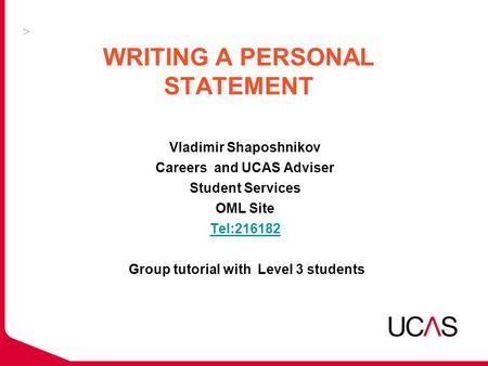 WRITING A PERSONAL STATEMENT Vladimir Shaposhnikov Careers and UCAS Adviser Student Services OML Site Tel:216182 Group tutorial with Level 3 students Tel:216182.