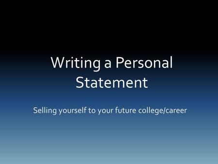 Writing a Personal Statement Selling yourself to your future college/career.