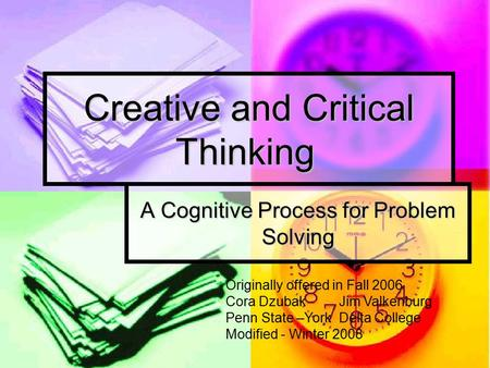 Creative and Critical Thinking A Cognitive Process for Problem Solving Originally offered in Fall 2006 Cora Dzubak Jim Valkenburg Penn State –York Delta.