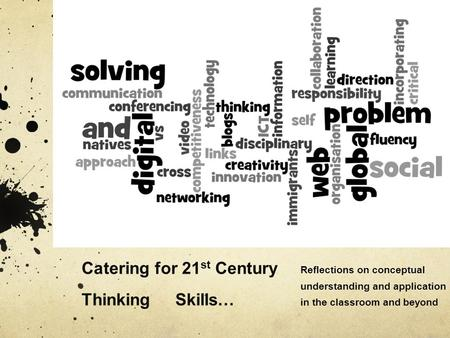 Catering for 21 st Century Thinking Skills… Reflections on conceptual understanding and application in the classroom and beyond.