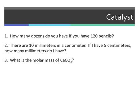 Catalyst 1. How many dozens do you have if you have 120 pencils? 2. There are 10 millimeters in a centimeter. If I have 5 centimeters, how many millimeters.
