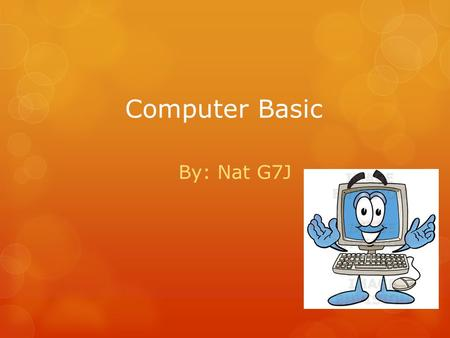 Computer Basic By: Nat G7J. What is a Computer -Store, Process and Retrieve Data -Access Internet -Make Document and Presentation -Play games -Accounting.