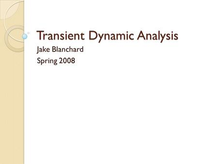 Transient Dynamic Analysis Jake Blanchard Spring 2008.