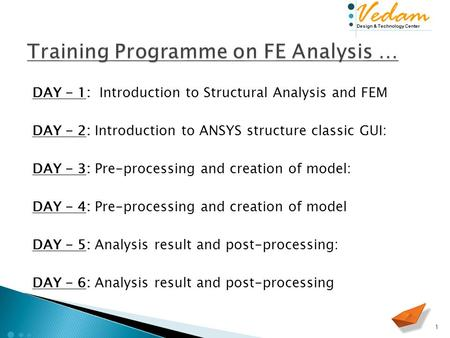 Design & Technology Center Vedam DAY - 1: Introduction to Structural Analysis and FEM DAY - 2: Introduction to ANSYS structure classic GUI: DAY - 3: Pre-processing.