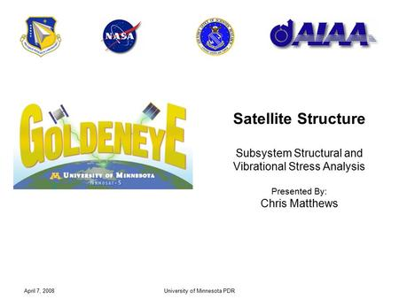 April 7, 2008University of Minnesota PDR Satellite Structure Subsystem Structural and Vibrational Stress Analysis Presented By: Chris Matthews.