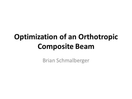 Optimization of an Orthotropic Composite Beam Brian Schmalberger.