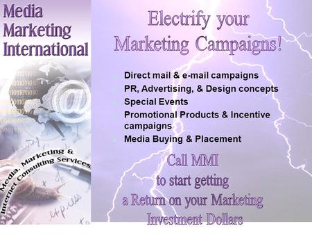 Direct mail & e-mail campaigns PR, Advertising, & Design concepts Special Events Promotional Products & Incentive campaigns Media Buying & Placement.