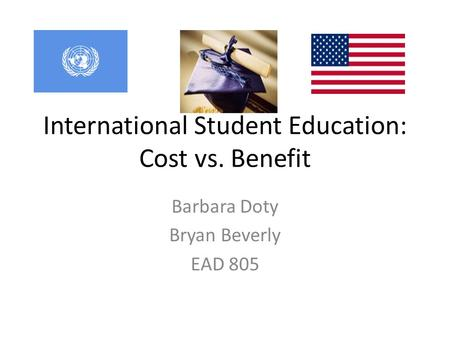 International Student Education: Cost vs. Benefit Barbara Doty Bryan Beverly EAD 805.