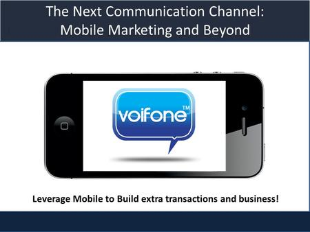 Title slide The Next Communication Channel: Mobile Marketing and Beyond Leverage Mobile to Build extra transactions and business!