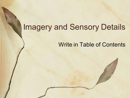 Imagery and Sensory Details Write in Table of Contents.