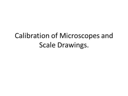 Calibration of Microscopes and Scale Drawings.