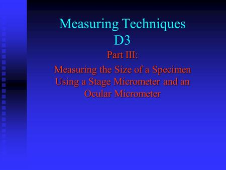 Measuring Techniques D3 Part III: Measuring the Size of a Specimen Using a Stage Micrometer and an Ocular Micrometer.