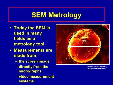 SEM Metrology Today the SEM is used in many fields as a metrology tool. Measurements are made from: –the screen image –directly from the micrographs –video.