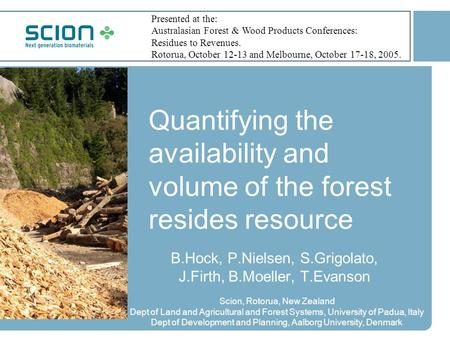 Quantifying the availability and volume of the forest resides resource B.Hock, P.Nielsen, S.Grigolato, J.Firth, B.Moeller, T.Evanson Scion, Rotorua, New.