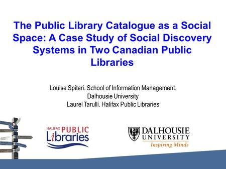The Public Library Catalogue as a Social Space: A Case Study of Social Discovery Systems in Two Canadian Public Libraries Louise Spiteri. School of Information.