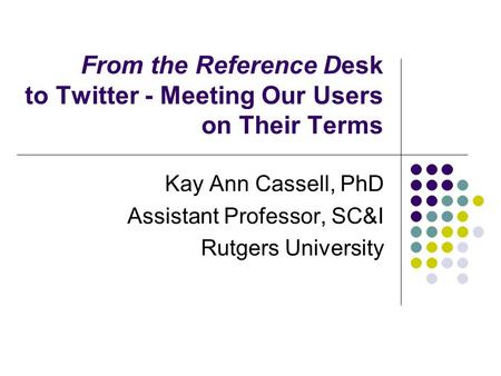 From the Reference Desk to Twitter - Meeting Our Users on Their Terms Kay Ann Cassell, PhD Assistant Professor, SC&I Rutgers University.