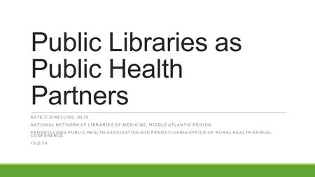 Public Libraries as Public Health Partners KATE FLEWELLING, MLIS NATIONAL NETWORK OF LIBRARIES OF MEDICINE, MIDDLE ATLANTIC REGION PENNSYLVANIA PUBLIC.
