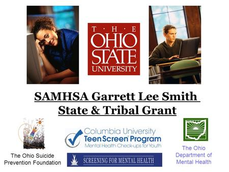 SAMHSA Garrett Lee Smith State & Tribal Grant The Ohio Suicide Prevention Foundation The Ohio Department of Mental Health.