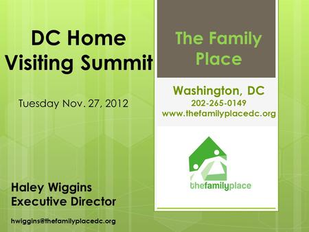 DC Home Visiting Summit Tuesday Nov. 27, 2012 The Family Place Washington, DC 202-265-0149  Haley Wiggins Executive Director