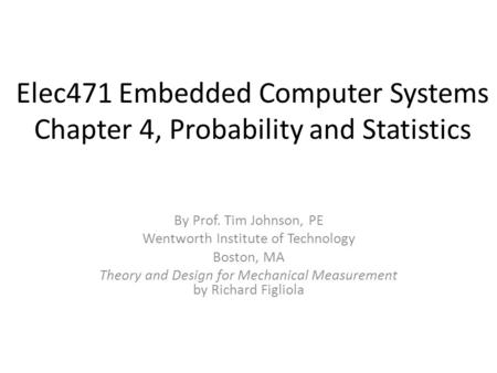 Elec471 Embedded Computer Systems Chapter 4, Probability and Statistics By Prof. Tim Johnson, PE Wentworth Institute of Technology Boston, MA Theory and.