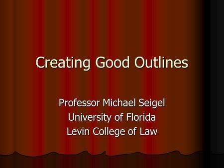 Creating Good Outlines Professor Michael Seigel University of Florida Levin College of Law.